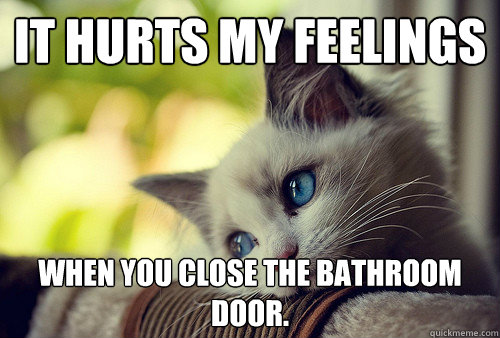 It hurts my feelings when you close the bathroom door.