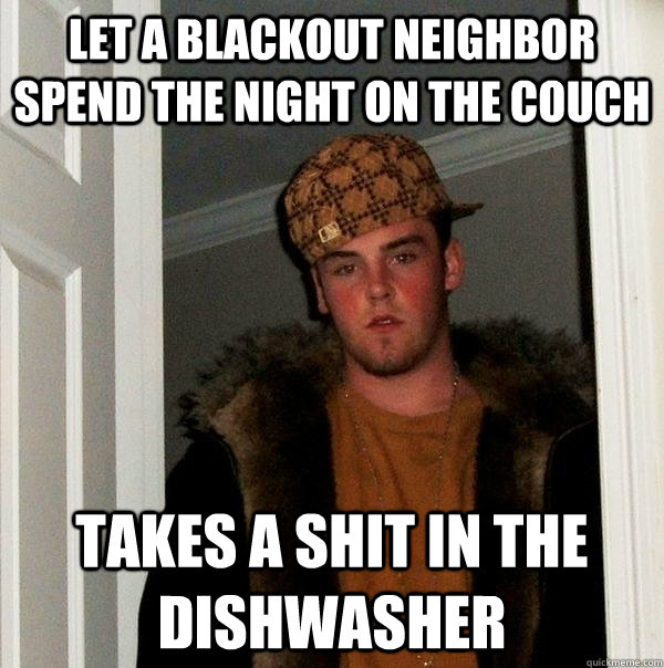 Let a blackout neighbor spend the night on the couch Takes a shit in the dishwasher - Let a blackout neighbor spend the night on the couch Takes a shit in the dishwasher  Scumbag Steve