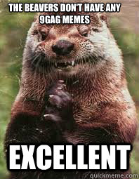 The beavers don't have any 9gag memes excellent  Evil Genius Otter