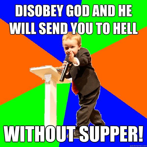 disobey god and he will send you to hell without supper! - disobey god and he will send you to hell without supper!  4-year-old Evangelist