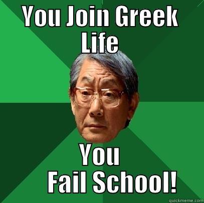 failing school meme - YOU JOIN GREEK LIFE YOU      FAIL SCHOOL! High Expectations Asian Father