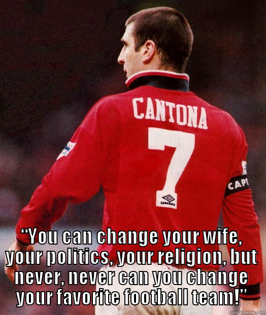 """You can change your wife, your politics, your religion, but never, never can you change your favorite football team."" - Eric Cantona -  ""YOU CAN CHANGE YOUR WIFE, YOUR POLITICS, YOUR RELIGION, BUT NEVER, NEVER CAN YOU CHANGE YOUR FAVORITE FOOTBALL TEAM!"" Misc"