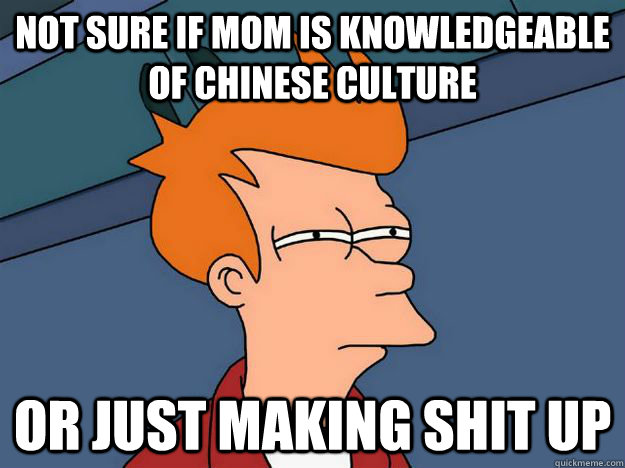 Not sure if mom is knowledgeable of Chinese Culture or just making shit up - Not sure if mom is knowledgeable of Chinese Culture or just making shit up  Skeptical fry