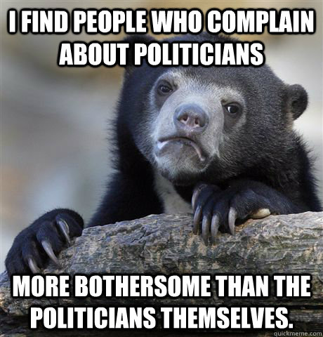 I find people who complain about politicians More bothersome than the politicians themselves. - I find people who complain about politicians More bothersome than the politicians themselves.  Confession Bear