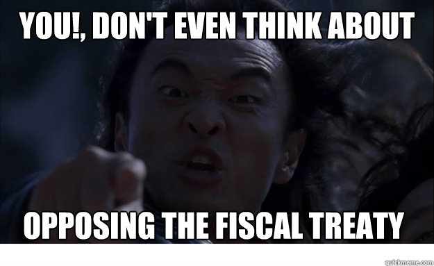 YOU!, Don't even think about opposing the fiscal treaty