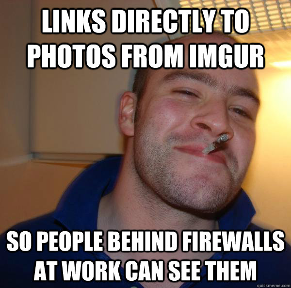 links directly to photos from imgur so people behind firewalls at work can see them - links directly to photos from imgur so people behind firewalls at work can see them  Misc