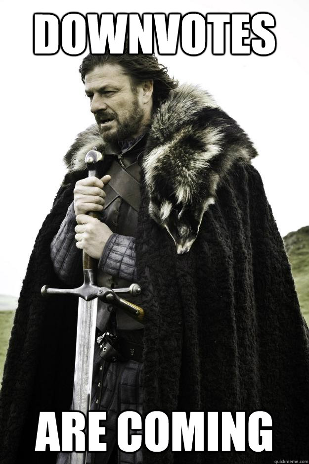 downvotes are coming - downvotes are coming  Winter is coming