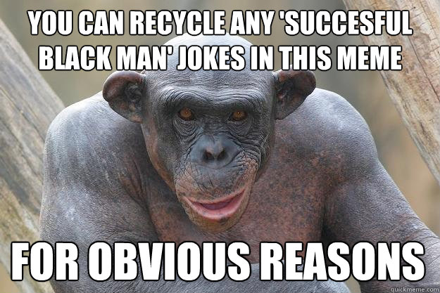 You can recycle any 'succesful black man' jokes in this meme for obvious reasons