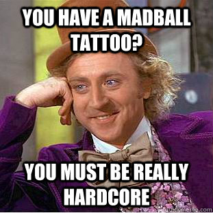 You have a Madball tattoo? You must be really hardcore - You have a Madball tattoo? You must be really hardcore  Condescending Wonka