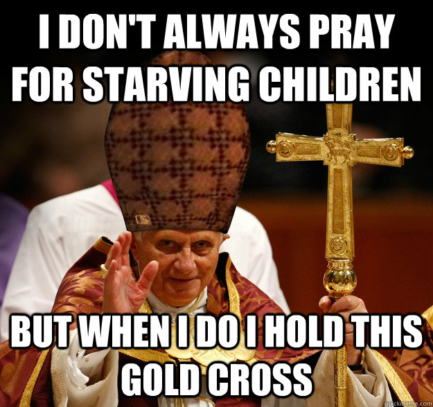 I don't always pray for starving children but when I do I hold this gold cross  Scumbag pope