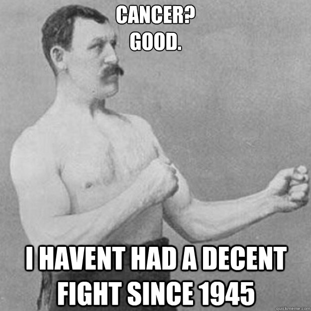 cancer?  good. i havent had a decent fight since 1945 - cancer?  good. i havent had a decent fight since 1945  overly manly man