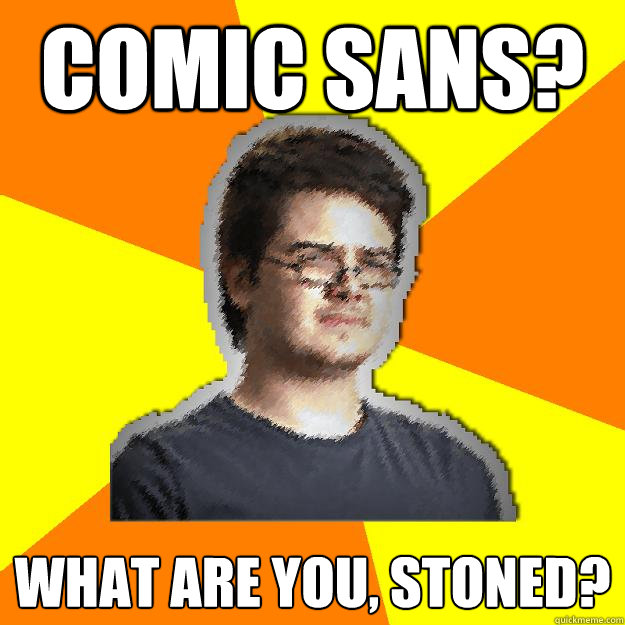comic sans? what are you, stoned?