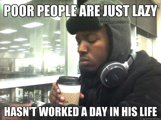 Poor People are just lazy Hasn't worked a day in his life