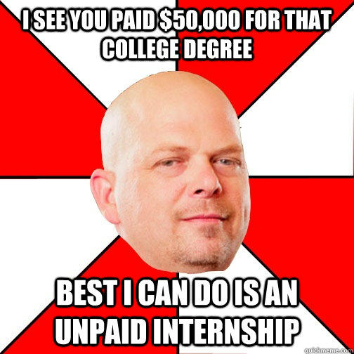 I see you paid $50,000 for that college degree best I can do is an unpaid internship - I see you paid $50,000 for that college degree best I can do is an unpaid internship  Pawn Star