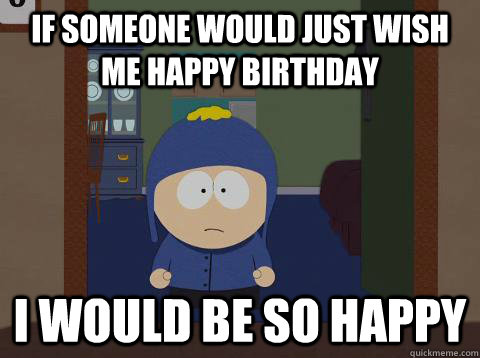 If someone would just wish me happy birthday i would be so happy - If someone would just wish me happy birthday i would be so happy  Craig would be so happy
