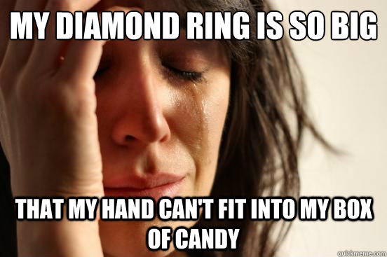 My diamond ring is so big That my hand can't fit into my box of candy - My diamond ring is so big That my hand can't fit into my box of candy  First World Problems