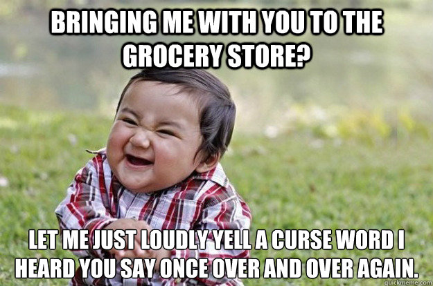 Bringing me with you to the grocery store? Let me just loudly yell a curse word I heard you say once over and over again.