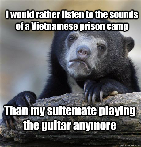 I would rather listen to the sounds of a Vietnamese prison camp Than my suitemate playing the guitar anymore - I would rather listen to the sounds of a Vietnamese prison camp Than my suitemate playing the guitar anymore  Confession Bear