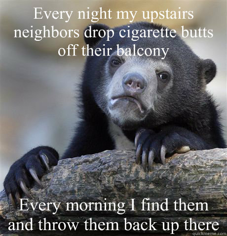 Every night my upstairs neighbors drop cigarette butts off their balcony Every morning I find them and throw them back up there - Every night my upstairs neighbors drop cigarette butts off their balcony Every morning I find them and throw them back up there  Confession Bear