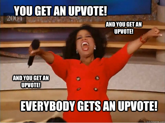 You get an upvote!  Everybody gets an upvote! And you get an upvote! AND you get An upvote! - You get an upvote!  Everybody gets an upvote! And you get an upvote! AND you get An upvote!  oprah you get a car