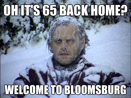 Oh it's 65 back home? Welcome to Bloomsburg