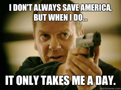 I don't always save America, but when I do... It only takes me a day.  Jack Bauer