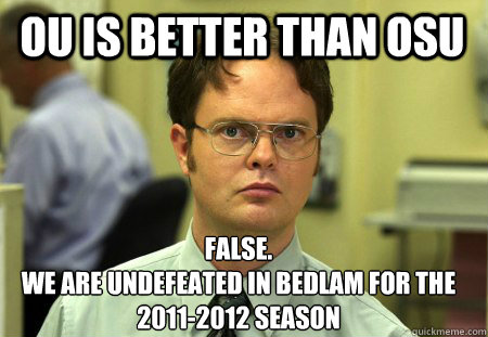 OU is better than OSU False. we are undefeated in bedlam for the 2011-2012 season - OU is better than OSU False. we are undefeated in bedlam for the 2011-2012 season  Schrute