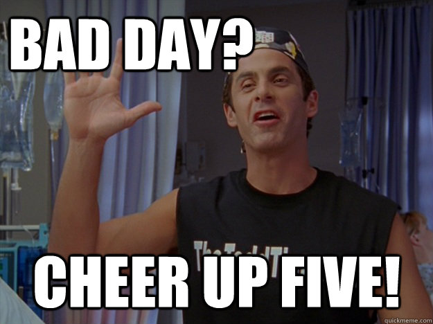 Bad day? Cheer up Five!
