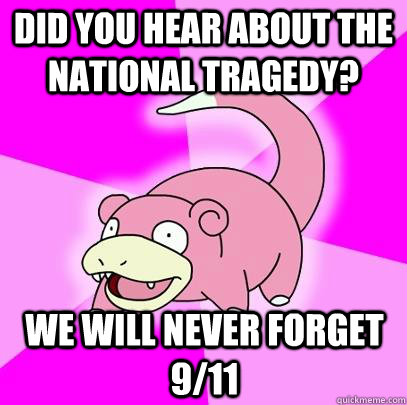 Did you hear about the national tragedy? We will never forget 9/11 - Did you hear about the national tragedy? We will never forget 9/11  Slowpoke