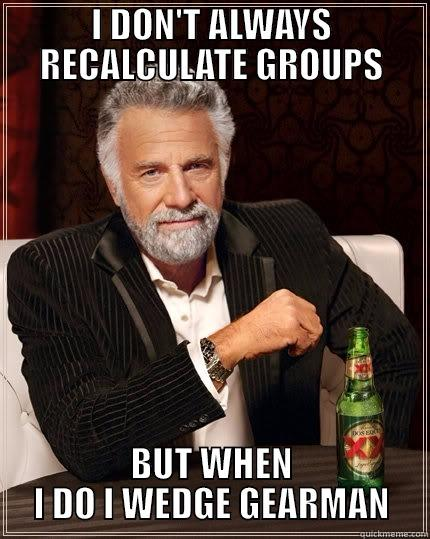 I DON'T ALWAYS RECALCULATE GROUPS BUT WHEN I DO I WEDGE GEARMAN The Most Interesting Man In The World