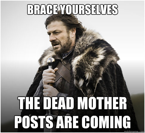 Brace Yourselves The Dead Mother Posts are Coming - Brace Yourselves The Dead Mother Posts are Coming  boromirkimjong