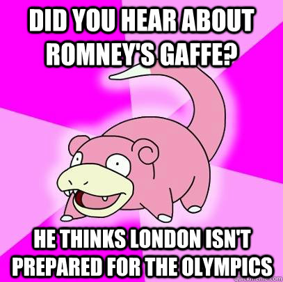 Did you hear about romney's gaffe? he thinks london isn't prepared for the olympics - Did you hear about romney's gaffe? he thinks london isn't prepared for the olympics  Slowpoke