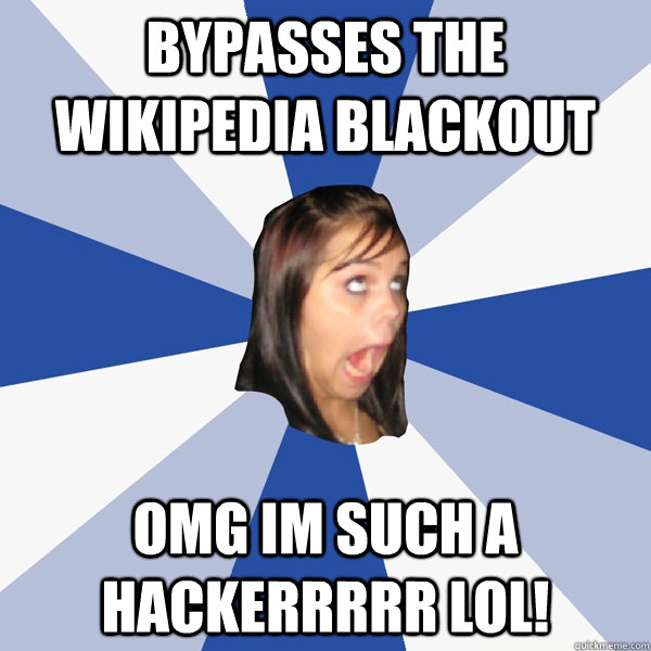 bypasses the wikipedia blackout omg im such a hackerrrrr lol! - bypasses the wikipedia blackout omg im such a hackerrrrr lol!  Annoying Facebook Girl
