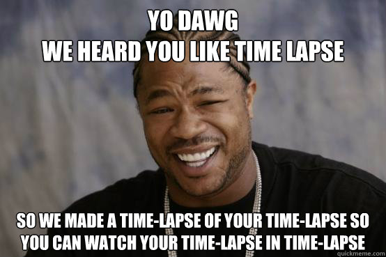 YO DAWG we heard you like time lapse So we made a time-lapse of your time-lapse so you can watch your time-lapse in time-lapse - YO DAWG we heard you like time lapse So we made a time-lapse of your time-lapse so you can watch your time-lapse in time-lapse  YO DAWG