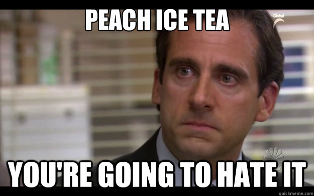peach ice tea you're going to hate it - peach ice tea you're going to hate it  Scumbag Michael Scott