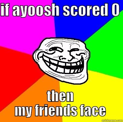 IF AYOOSH SCORED 0  THEN MY FRIENDS FACE Troll Face