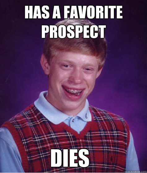 Has a favorite prospect dies - Has a favorite prospect dies  Bad Luck Brian