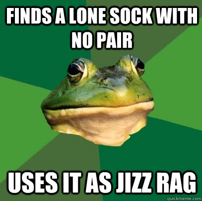 Finds a lone sock with no pair Uses it as jizz rag - Finds a lone sock with no pair Uses it as jizz rag  Foul Bachelor Frog