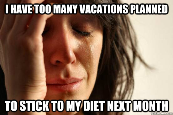 I have too many vacations planned to stick to my diet next month - I have too many vacations planned to stick to my diet next month  First World Problems