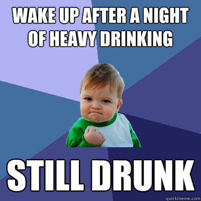 wake up after a night of heavy drinking still drunk  Success Kid