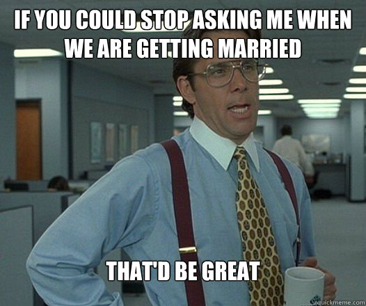 If you could stop asking me when we are getting married  That'd Be Great - If you could stop asking me when we are getting married  That'd Be Great  Bill Lumbergh - Thatd be great.