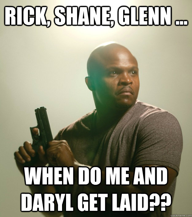 Rick, Shane, Glenn ... WHen do me and daryl get laid??