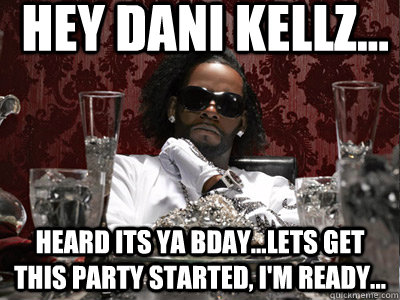 hey Dani kellz... Heard its ya bday...lets get this party started, i'm ready... Caption 3 goes here - hey Dani kellz... Heard its ya bday...lets get this party started, i'm ready... Caption 3 goes here  r kelly
