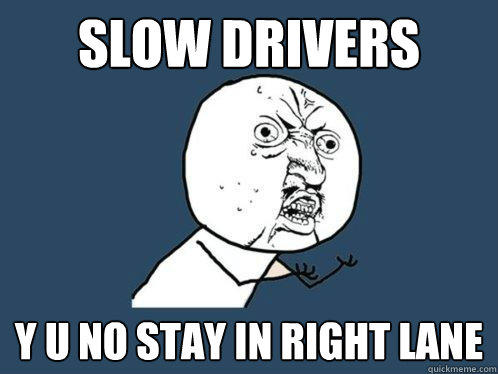 Slow Drivers y u no stay in right lane - Slow Drivers y u no stay in right lane  Y U No