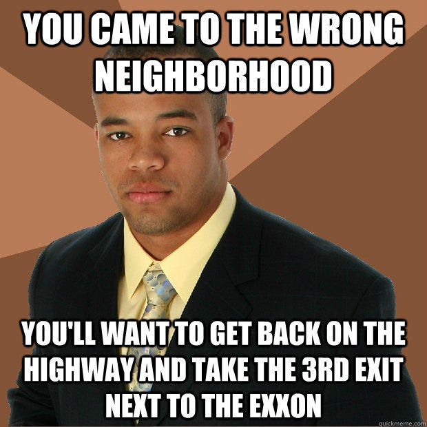 You came to the wrong neighborhood You'll want to get back on the highway and take the 3rd exit next to the Exxon - You came to the wrong neighborhood You'll want to get back on the highway and take the 3rd exit next to the Exxon  Successful Black Man