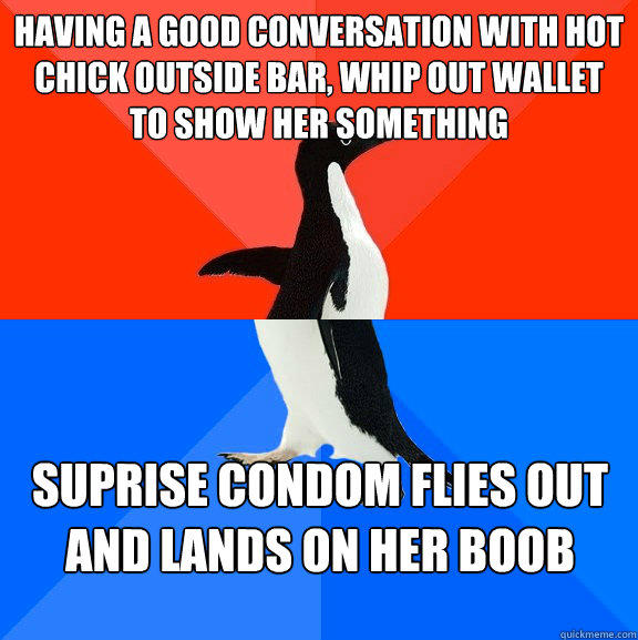 Having a good conversation with hot chick outside bar, whip out wallet to show her something Suprise condom flies out and lands on her boob - Having a good conversation with hot chick outside bar, whip out wallet to show her something Suprise condom flies out and lands on her boob  Socially Awesome Awkward Penguin