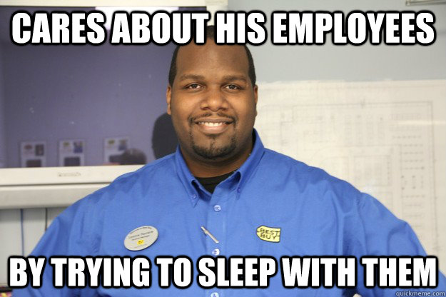 Cares about his employees by trying to sleep with them - Cares about his employees by trying to sleep with them  lazy lonnie
