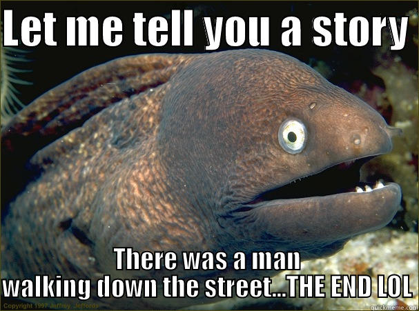 LET ME TELL YOU A STORY  THERE WAS A MAN WALKING DOWN THE STREET...THE END LOL Bad Joke Eel