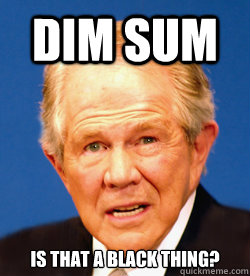 Dim Sum Is that a Black thing?  Pat Robertson