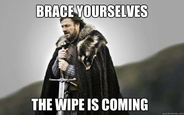 BRACE YOURSELVES The Wipe is coming